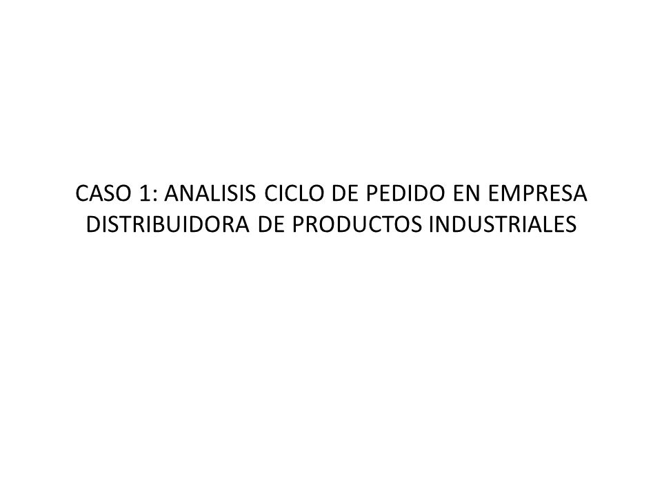 CASO 1: ANALISIS CICLO DE PEDIDO EN EMPRESA DISTRIBUIDORA DE PRODUCTOS INDUSTRIALES