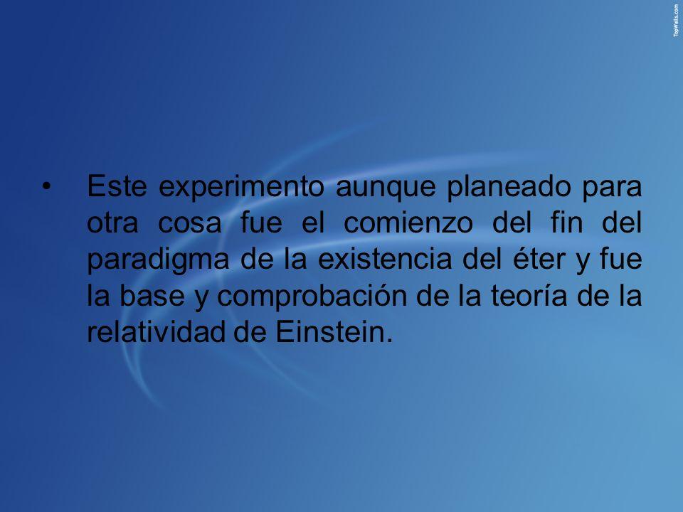 Este experimento aunque planeado para otra cosa fue el comienzo del fin del paradigma de la existencia del éter y fue la base y comprobación de la teoría de la relatividad de Einstein.