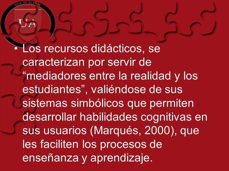 Los recursos didácticos, se caracterizan por servir de mediadores entre la realidad y los estudiantes , valiéndose de sus sistemas simbólicos que permiten desarrollar habilidades cognitivas en sus usuarios (Marqués, 2000), que les faciliten los procesos de enseñanza y aprendizaje.