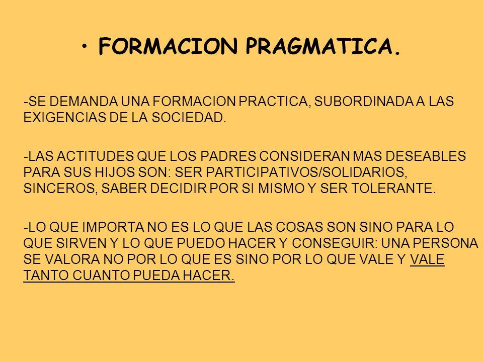 FORMACION PRAGMATICA. -SE DEMANDA UNA FORMACION PRACTICA, SUBORDINADA A LAS EXIGENCIAS DE LA SOCIEDAD.