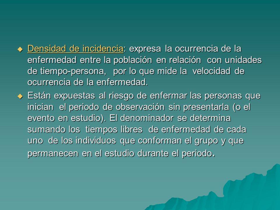 Densidad de incidencia: expresa la ocurrencia de la enfermedad entre la población en relación con unidades de tiempo-persona, por lo que mide la velocidad de ocurrencia de la enfermedad.