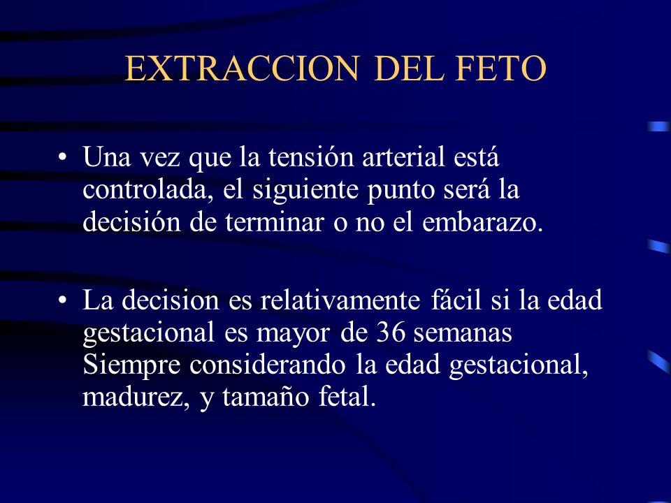EXTRACCION DEL FETO Una vez que la tensión arterial está controlada, el siguiente punto será la decisión de terminar o no el embarazo.