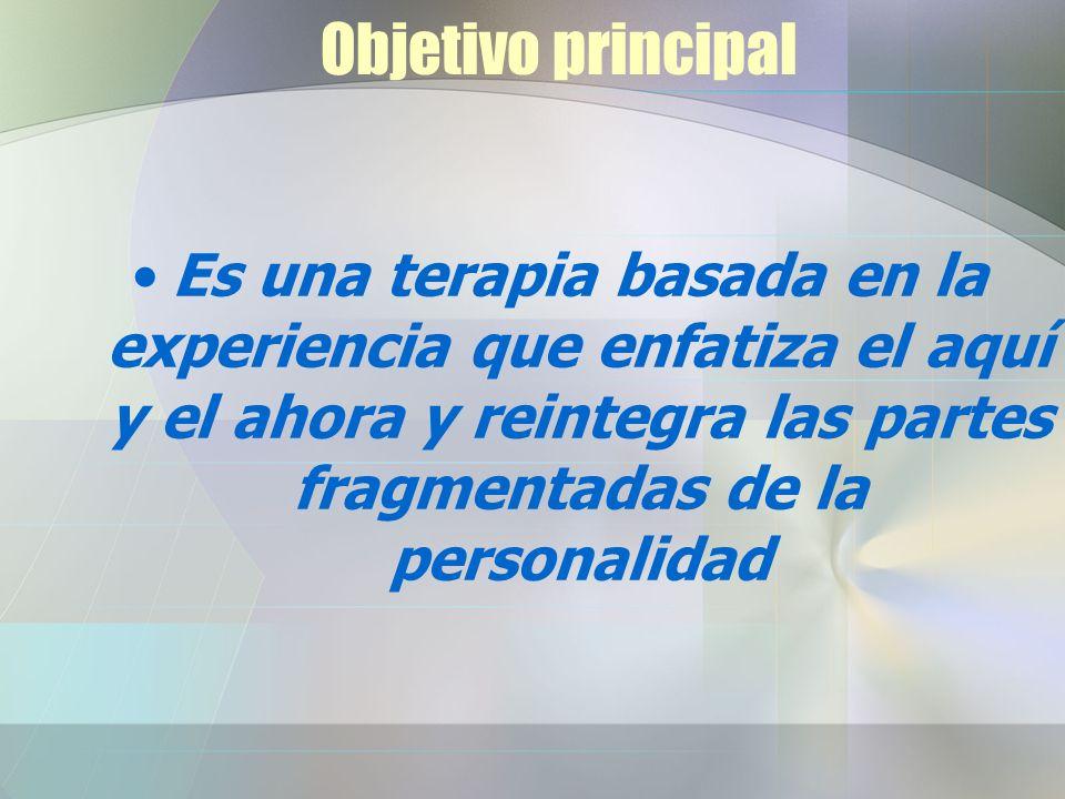 Objetivo principal Es una terapia basada en la experiencia que enfatiza el aquí y el ahora y reintegra las partes fragmentadas de la personalidad.