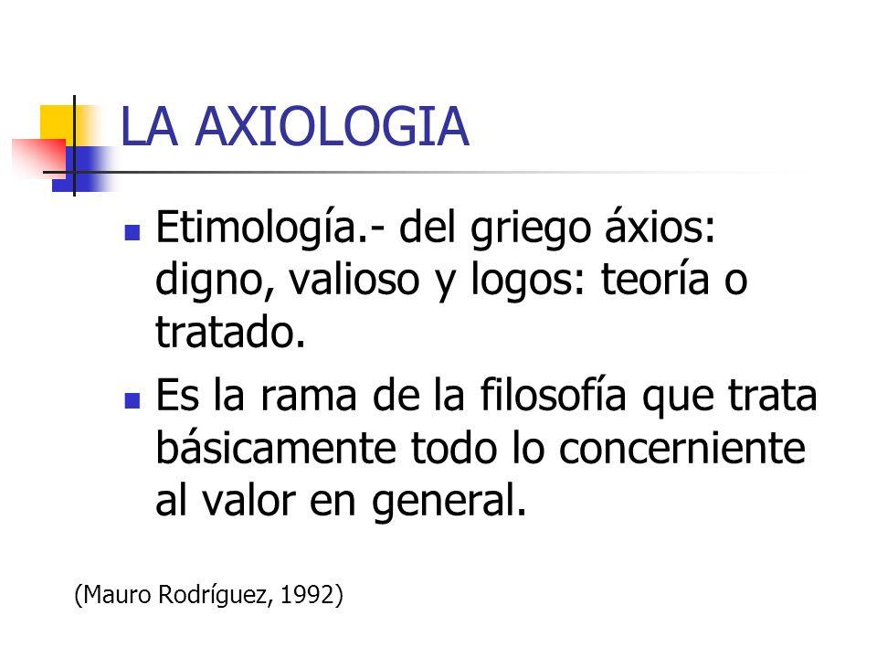 LA AXIOLOGIA Etimología.- del griego áxios: digno, valioso y logos: teoría o tratado.