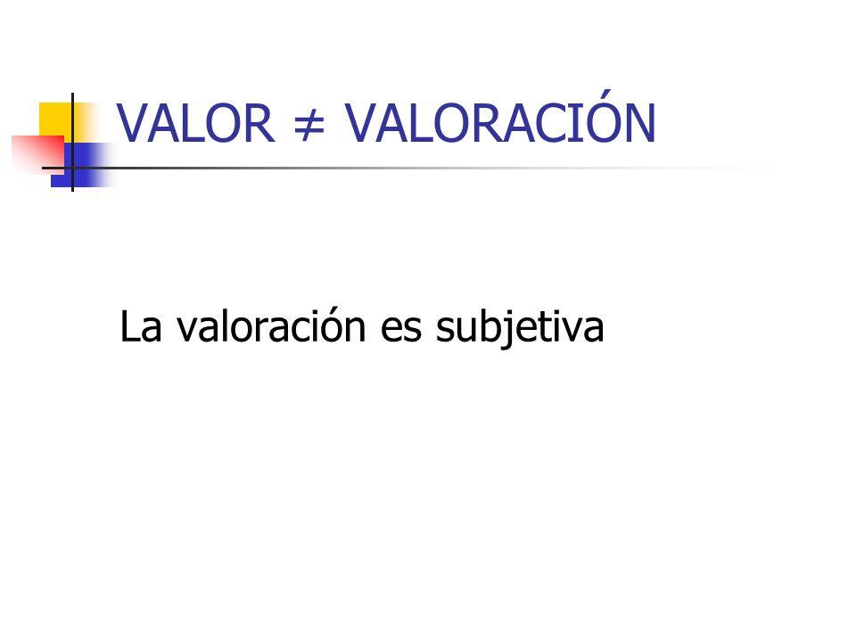 VALOR ≠ VALORACIÓN La valoración es subjetiva