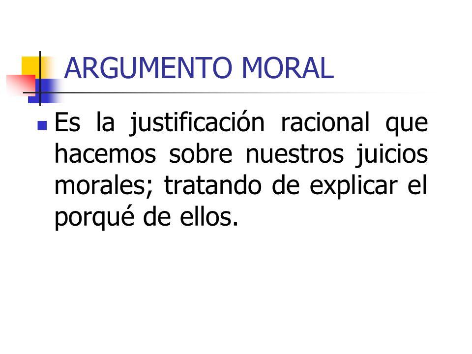 ARGUMENTO MORALEs la justificación racional que hacemos sobre nuestros juicios morales; tratando de explicar el porqué de ellos.