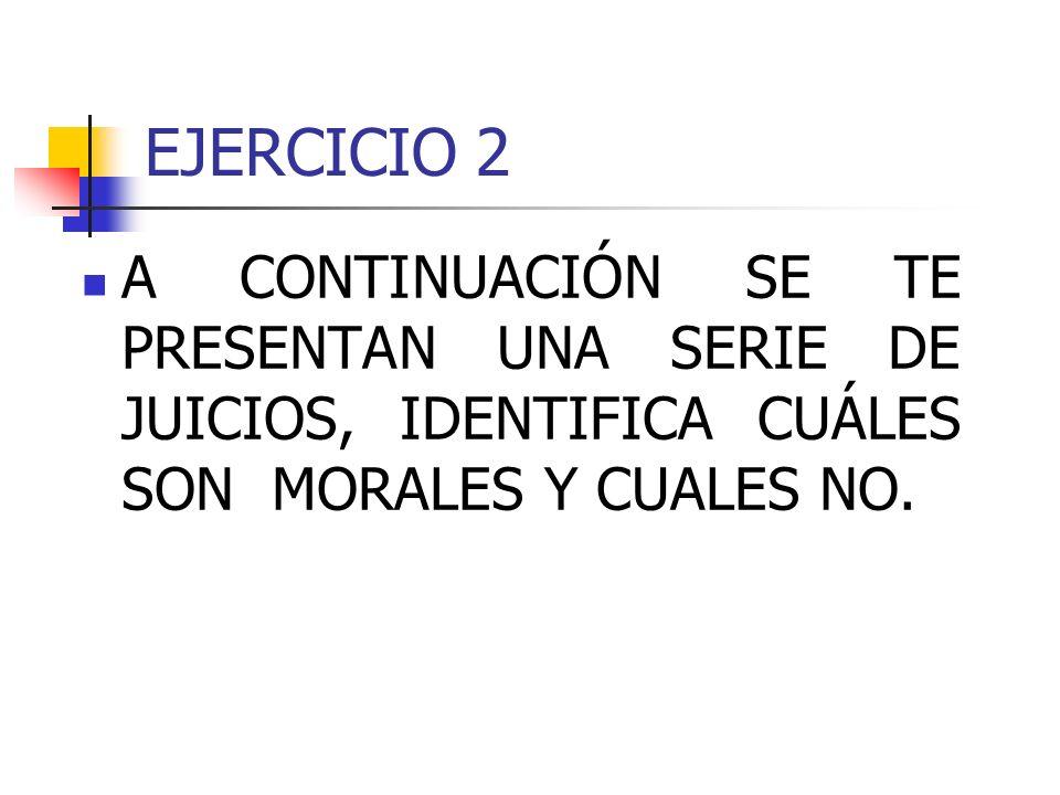 EJERCICIO 2A CONTINUACIÓN SE TE PRESENTAN UNA SERIE DE JUICIOS, IDENTIFICA CUÁLES SON MORALES Y CUALES NO.
