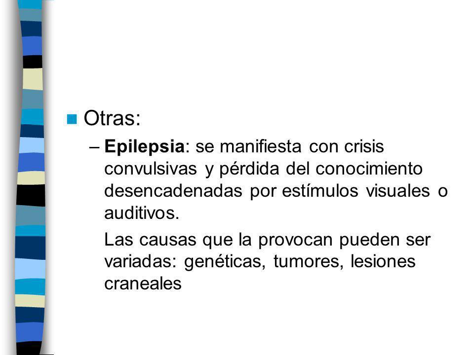 Otras:Epilepsia: se manifiesta con crisis convulsivas y pérdida del conocimiento desencadenadas por estímulos visuales o auditivos.