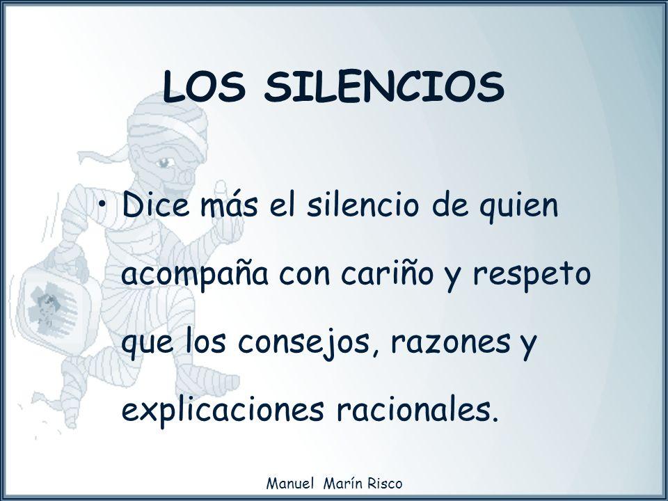 LOS SILENCIOS Dice más el silencio de quien acompaña con cariño y respeto que los consejos, razones y explicaciones racionales.