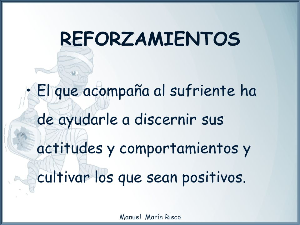 REFORZAMIENTOSEl que acompaña al sufriente ha de ayudarle a discernir sus actitudes y comportamientos y cultivar los que sean positivos.