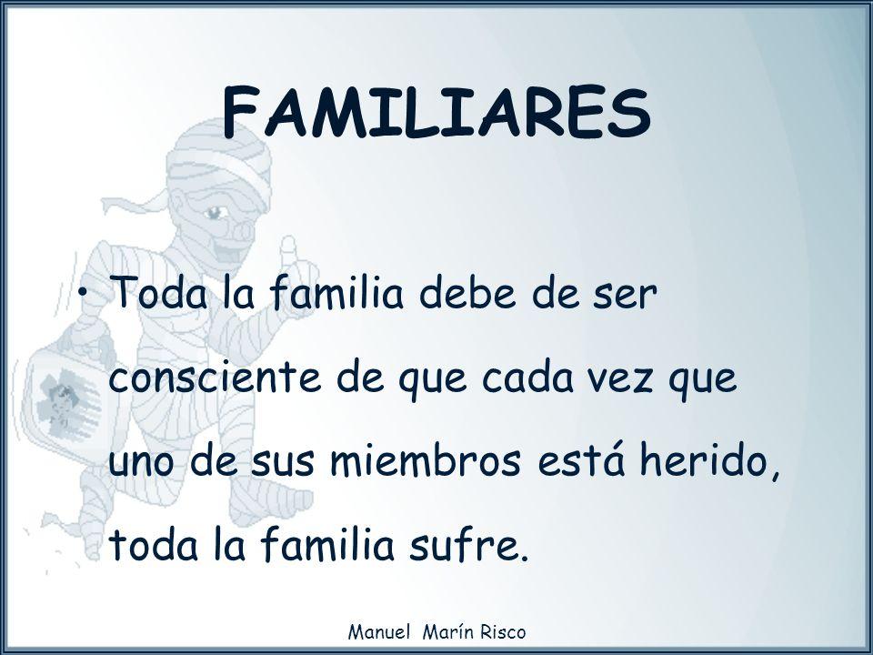 FAMILIARESToda la familia debe de ser consciente de que cada vez que uno de sus miembros está herido, toda la familia sufre.