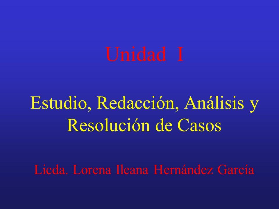 Unidad I Estudio, Redacción, Análisis y Resolución de Casos Licda