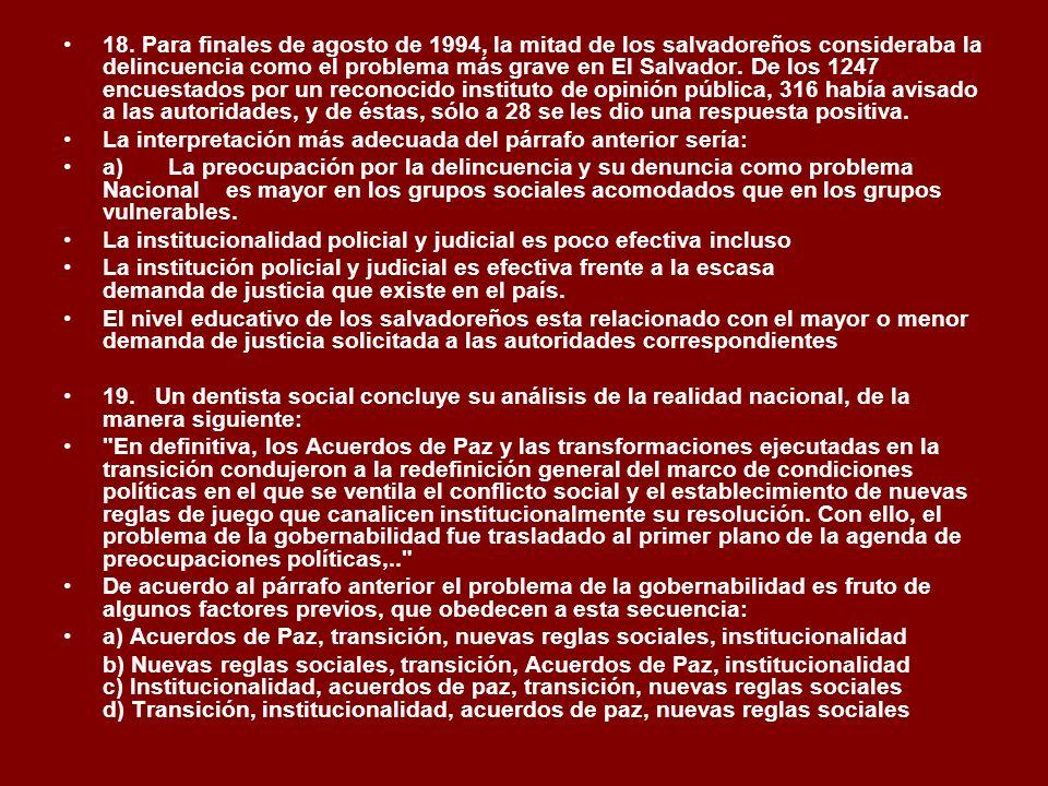 18. Para finales de agosto de 1994, la mitad de los salvadoreños consideraba la delincuencia como el problema más grave en El Salvador. De los 1247 encuestados por un reconocido instituto de opinión pública, 316 había avisado a las autoridades, y de éstas, sólo a 28 se les dio una respuesta positiva.