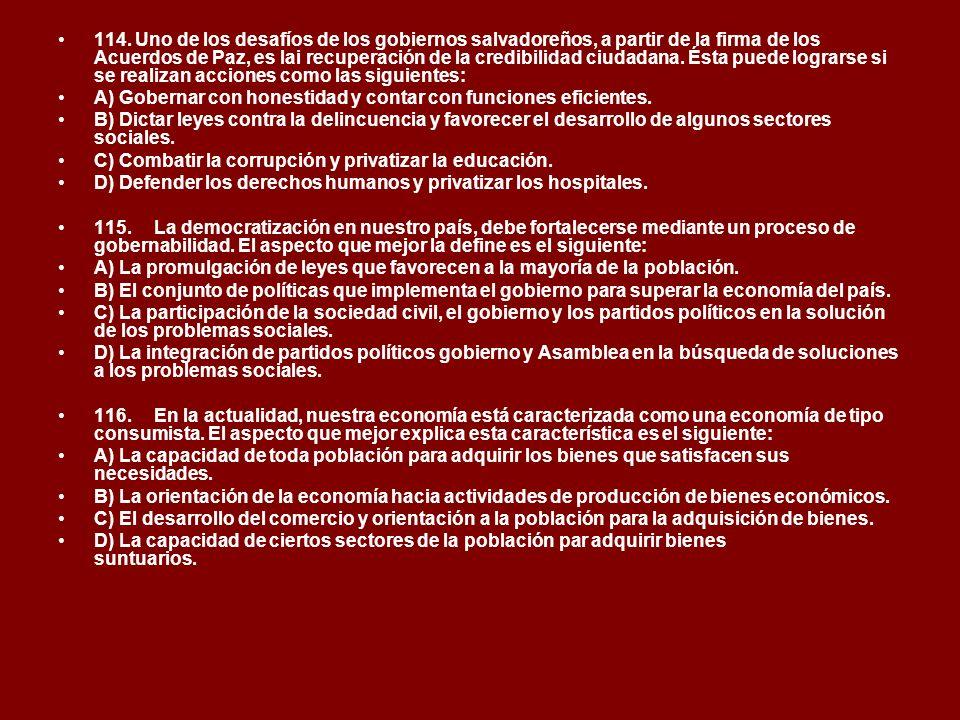 114. Uno de los desafíos de los gobiernos salvadoreños, a partir de la firma de los Acuerdos de Paz, es lai recuperación de la credibilidad ciudadana. Ésta puede lograrse si se realizan acciones como las siguientes: