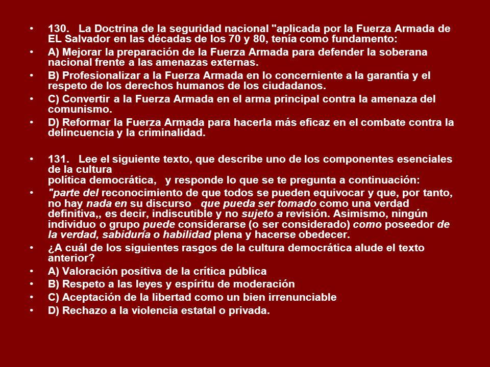 130. La Doctrina de la seguridad nacional aplicada por la Fuerza Armada de EL Salvador en las décadas de los 70 y 80, tenía como fundamento: