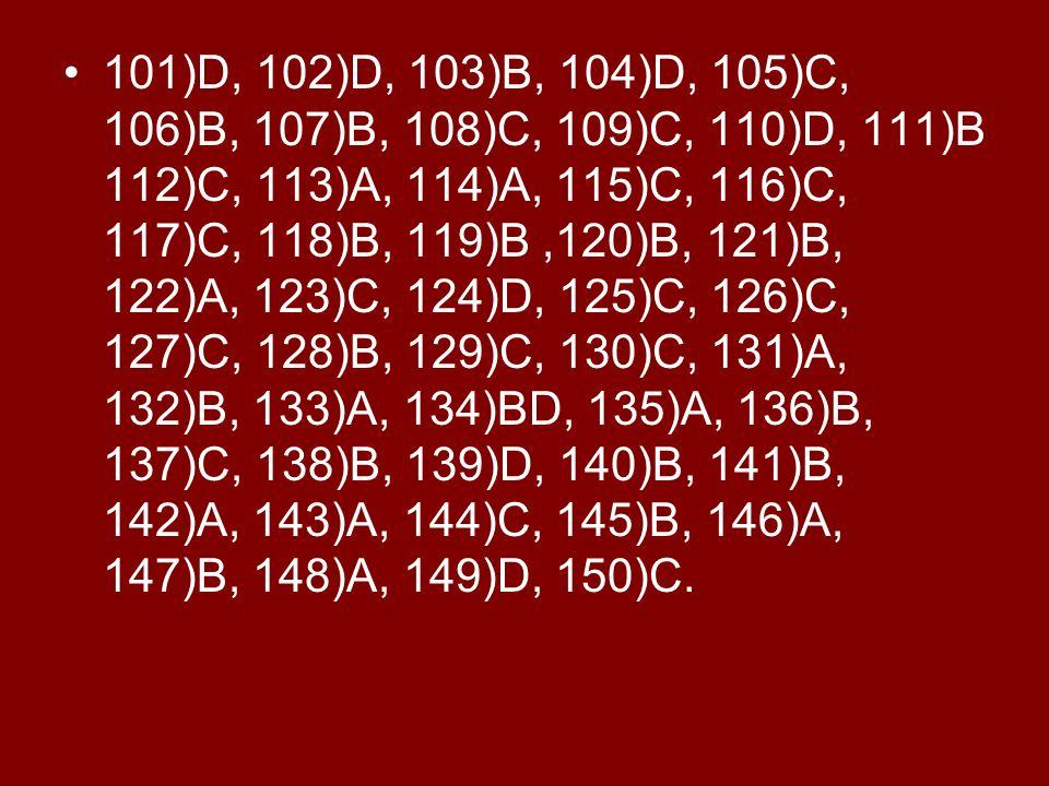 101)D, 102)D, 103)B, 104)D, 105)C, 106)B, 107)B, 108)C, 109)C, 110)D, 111)B 112)C, 113)A, 114)A, 115)C, 116)C, 117)C, 118)B, 119)B ,120)B, 121)B, 122)A, 123)C, 124)D, 125)C, 126)C, 127)C, 128)B, 129)C, 130)C, 131)A, 132)B, 133)A, 134)BD, 135)A, 136)B, 137)C, 138)B, 139)D, 140)B, 141)B, 142)A, 143)A, 144)C, 145)B, 146)A, 147)B, 148)A, 149)D, 150)C.