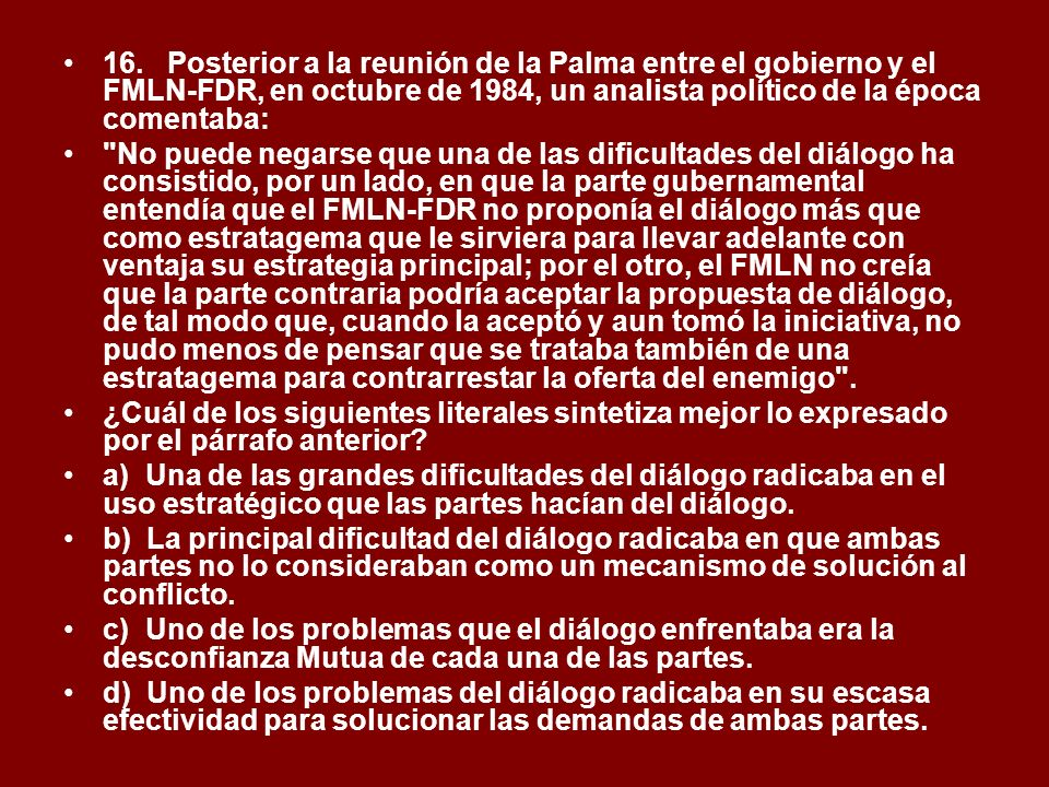 16. Posterior a la reunión de la Palma entre el gobierno y el FMLN-FDR, en octubre de 1984, un analista político de la época comentaba: