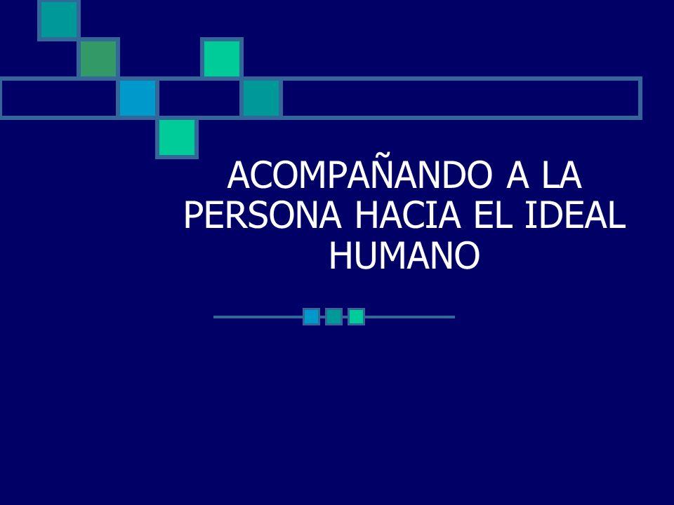 ACOMPAÑANDO A LA PERSONA HACIA EL IDEAL HUMANO