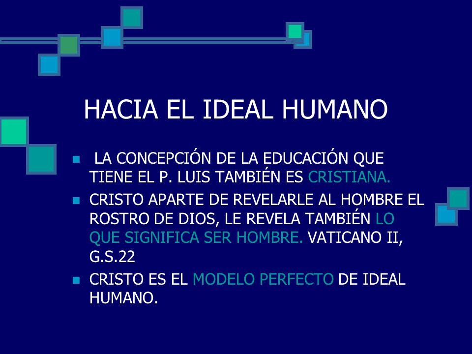 HACIA EL IDEAL HUMANOLA CONCEPCIÓN DE LA EDUCACIÓN QUE TIENE EL P. LUIS TAMBIÉN ES CRISTIANA.