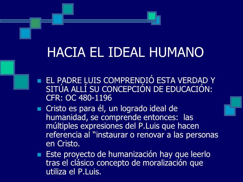 HACIA EL IDEAL HUMANO EL PADRE LUIS COMPRENDIÓ ESTA VERDAD Y SITÚA ALLÍ SU CONCEPCIÓN DE EDUCACIÓN: CFR: OC 480-1196.