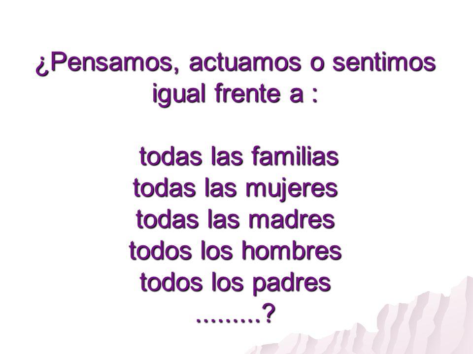 ¿Pensamos, actuamos o sentimos igual frente a : todas las familias todas las mujeres todas las madres todos los hombres todos los padres .........