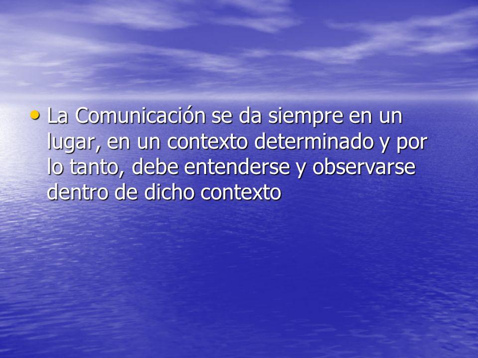 La Comunicación se da siempre en un lugar, en un contexto determinado y por lo tanto, debe entenderse y observarse dentro de dicho contexto