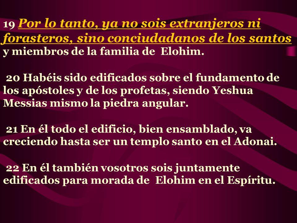 19 Por lo tanto, ya no sois extranjeros ni forasteros, sino conciudadanos de los santos y miembros de la familia de Elohim.