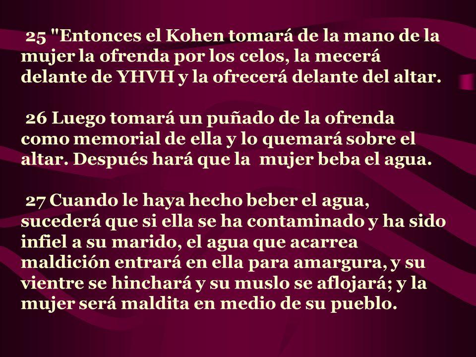 25 Entonces el Kohen tomará de la mano de la mujer la ofrenda por los celos, la mecerá delante de YHVH y la ofrecerá delante del altar.