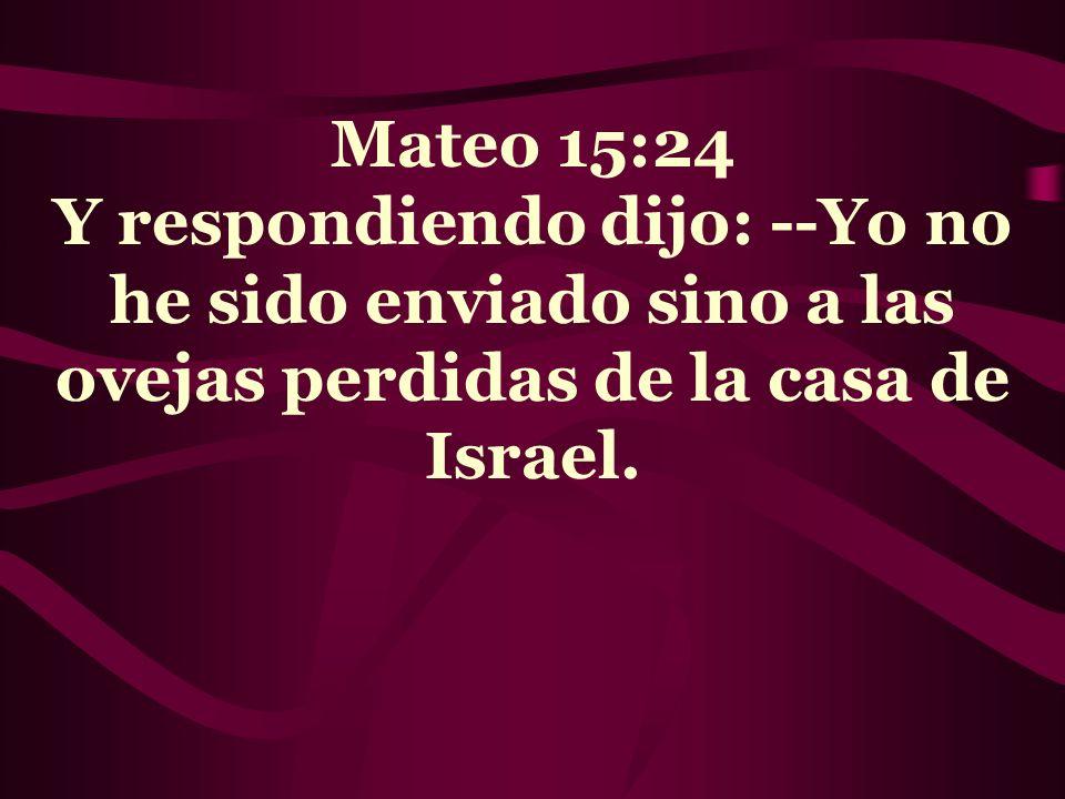 Mateo 15:24 Y respondiendo dijo: --Yo no he sido enviado sino a las ovejas perdidas de la casa de Israel.