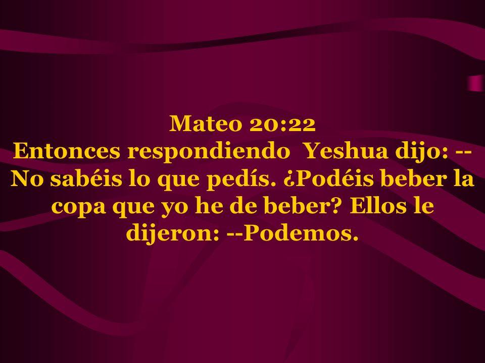 Mateo 20:22 Entonces respondiendo Yeshua dijo: --No sabéis lo que pedís.