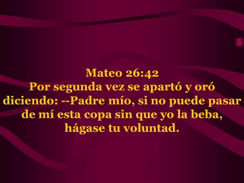 Mateo 26:42 Por segunda vez se apartó y oró diciendo: --Padre mío, si no puede pasar de mí esta copa sin que yo la beba, hágase tu voluntad.