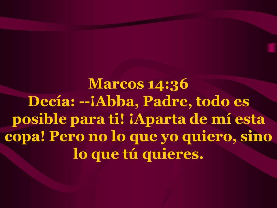 Marcos 14:36 Decía: --¡Abba, Padre, todo es posible para ti! ¡Aparta de mí esta copa! Pero no lo que yo quiero, sino lo que tú quieres.