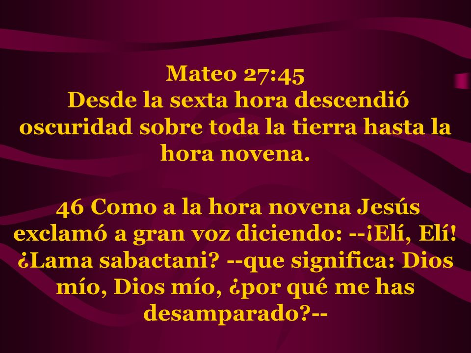 Mateo 27:45 Desde la sexta hora descendió oscuridad sobre toda la tierra hasta la hora novena.