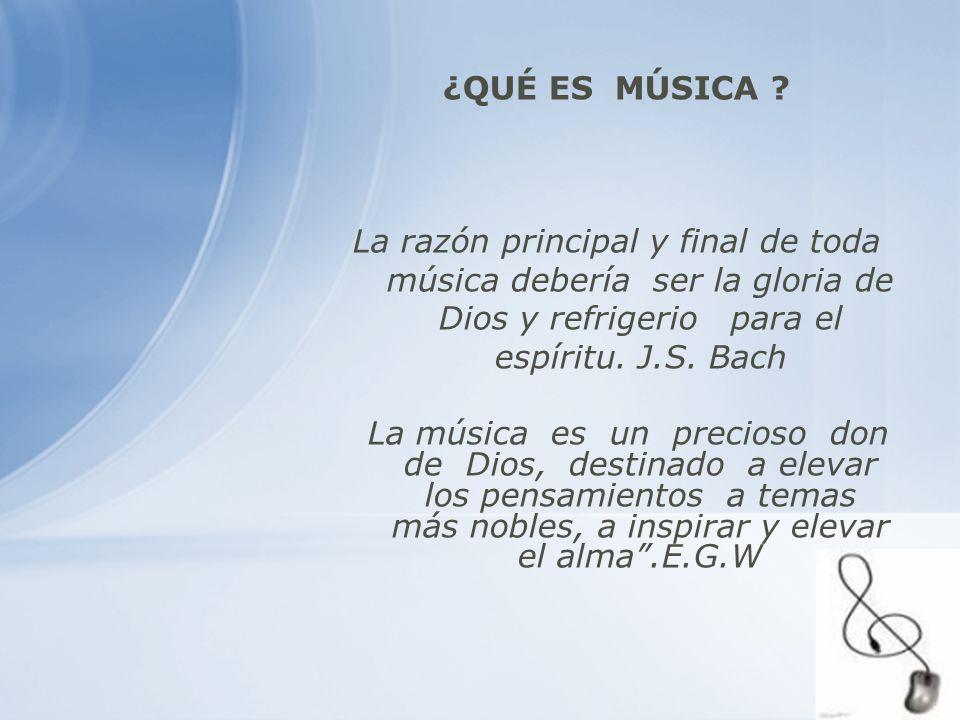 ¿QUÉ ES MÚSICA La razón principal y final de toda música debería ser la gloria de Dios y refrigerio para el espíritu. J.S. Bach.