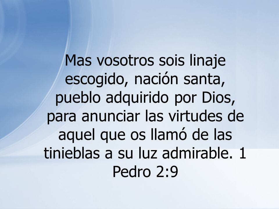 Mas vosotros sois linaje escogido, nación santa, pueblo adquirido por Dios, para anunciar las virtudes de aquel que os llamó de las tinieblas a su luz admirable.