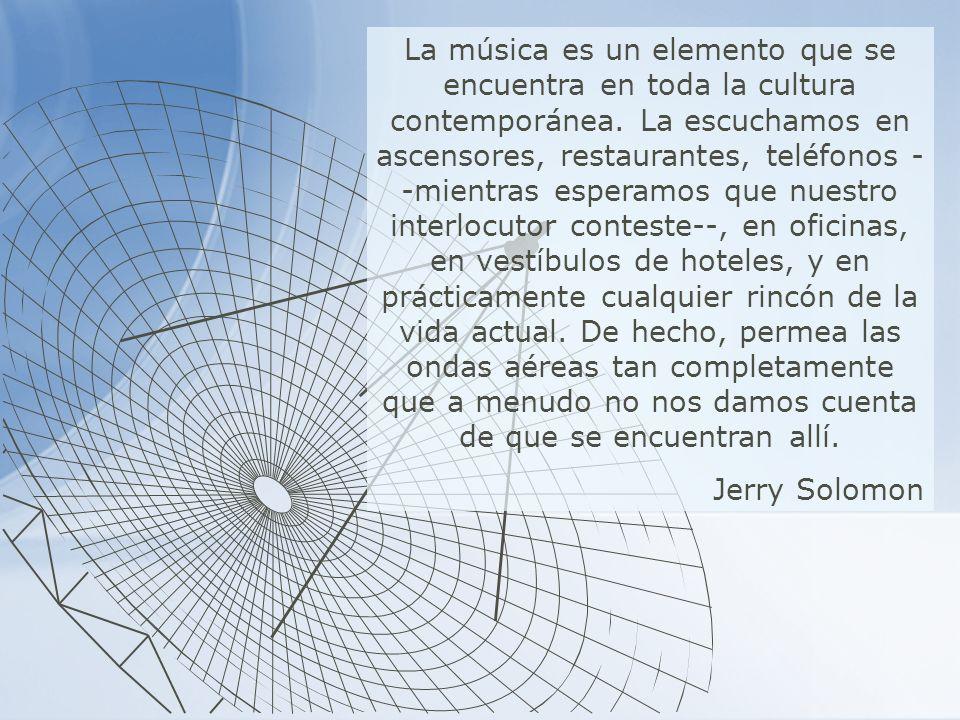 La música es un elemento que se encuentra en toda la cultura contemporánea. La escuchamos en ascensores, restaurantes, teléfonos --mientras esperamos que nuestro interlocutor conteste--, en oficinas, en vestíbulos de hoteles, y en prácticamente cualquier rincón de la vida actual. De hecho, permea las ondas aéreas tan completamente que a menudo no nos damos cuenta de que se encuentran allí.