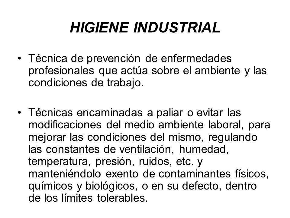 HIGIENE INDUSTRIAL Técnica de prevención de enfermedades profesionales que actúa sobre el ambiente y las condiciones de trabajo.