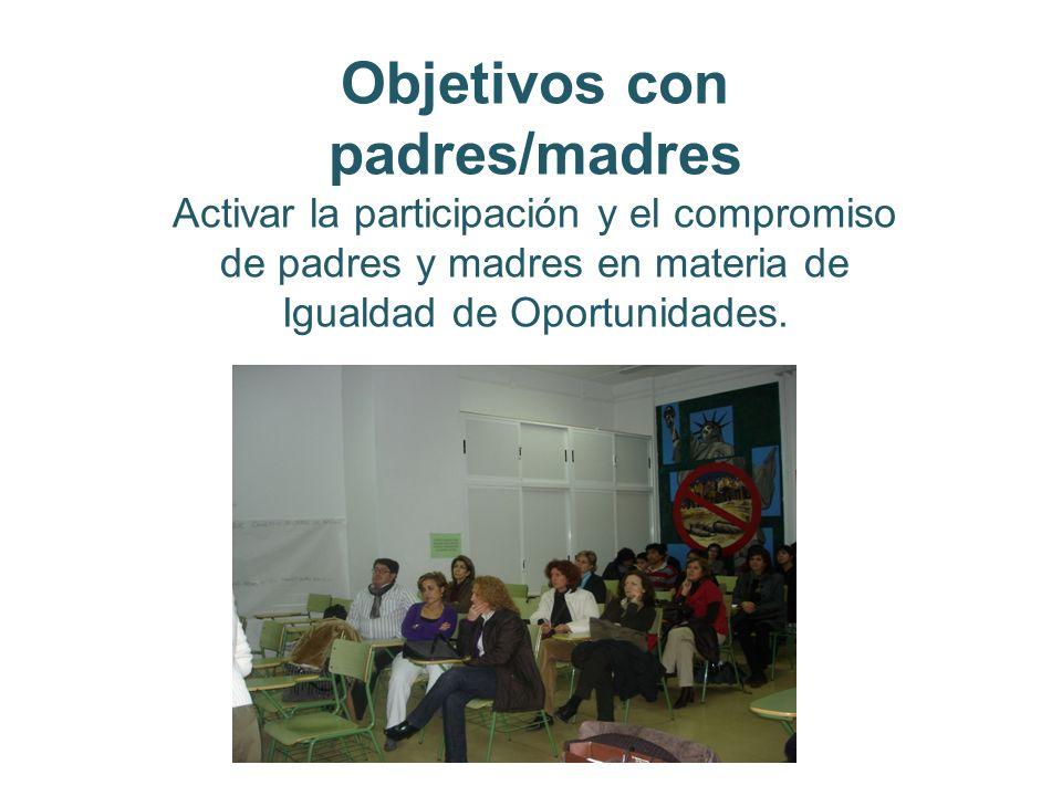 Objetivos con padres/madres Activar la participación y el compromiso de padres y madres en materia de Igualdad de Oportunidades.
