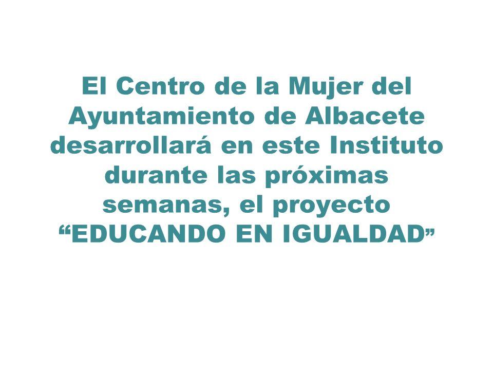 El Centro de la Mujer del Ayuntamiento de Albacete desarrollará en este Instituto durante las próximas semanas, el proyecto EDUCANDO EN IGUALDAD