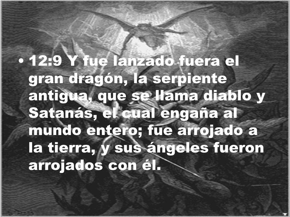 12:9 Y fue lanzado fuera el gran dragón, la serpiente antigua, que se llama diablo y Satanás, el cual engaña al mundo entero; fue arrojado a la tierra, y sus ángeles fueron arrojados con él.