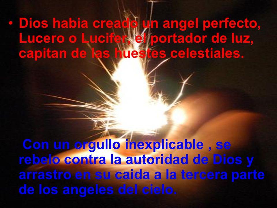 Dios habia creado un angel perfecto, Lucero o Lucifer, el portador de luz, capitan de las huestes celestiales.