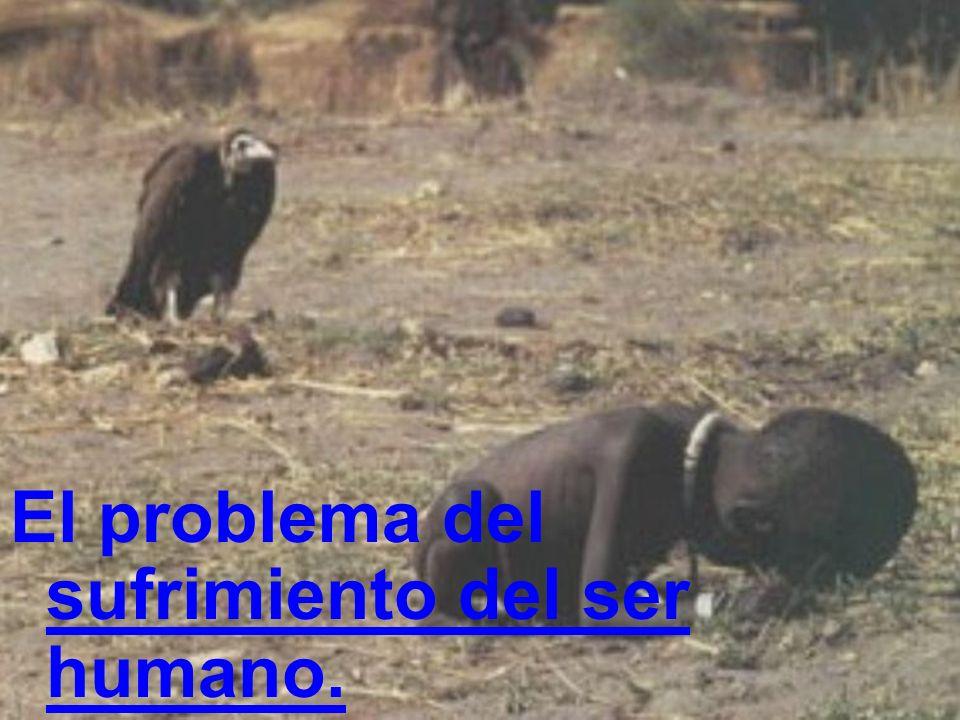 El problema del sufrimiento del ser humano.