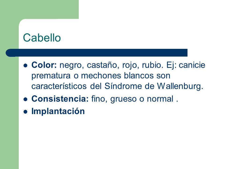 CabelloColor: negro, castaño, rojo, rubio. Ej: canicie prematura o mechones blancos son característicos del Síndrome de Wallenburg.