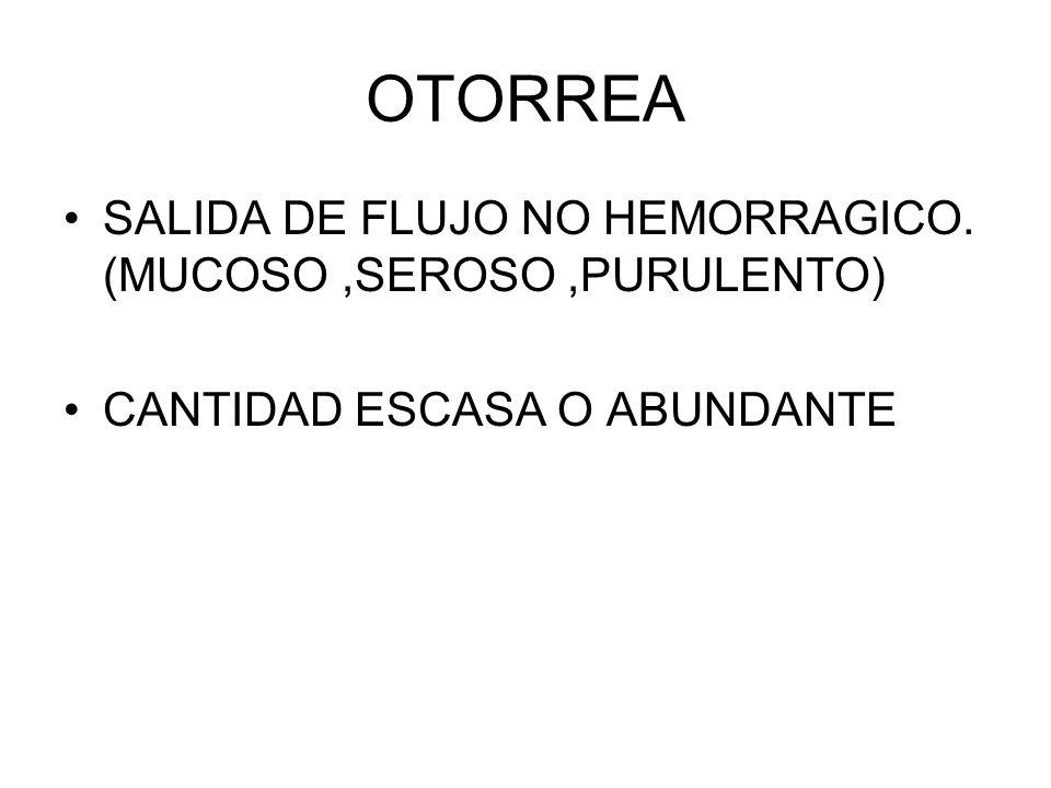 OTORREA SALIDA DE FLUJO NO HEMORRAGICO. (MUCOSO ,SEROSO ,PURULENTO)