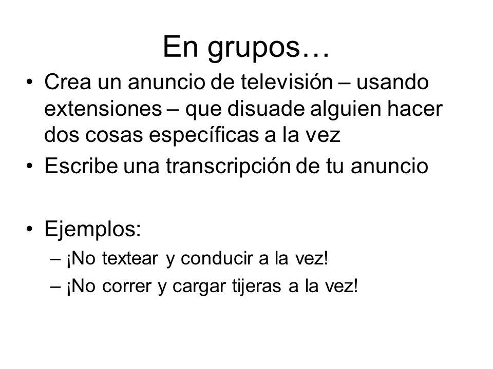 En grupos…Crea un anuncio de televisión – usando extensiones – que disuade alguien hacer dos cosas específicas a la vez.