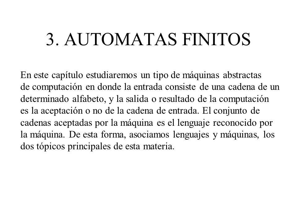 3. AUTOMATAS FINITOS En este capítulo estudiaremos un tipo de máquinas abstractas. de computación en donde la entrada consiste de una cadena de un.