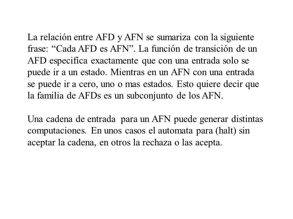 La relación entre AFD y AFN se sumariza con la siguiente frase: Cada AFD es AFN . La función de transición de un AFD especifíca exactamente que con una entrada solo se puede ir a un estado. Mientras en un AFN con una entrada se puede ir a cero, uno o mas estados. Esto quiere decir que la familia de AFDs es un subconjunto de los AFN.