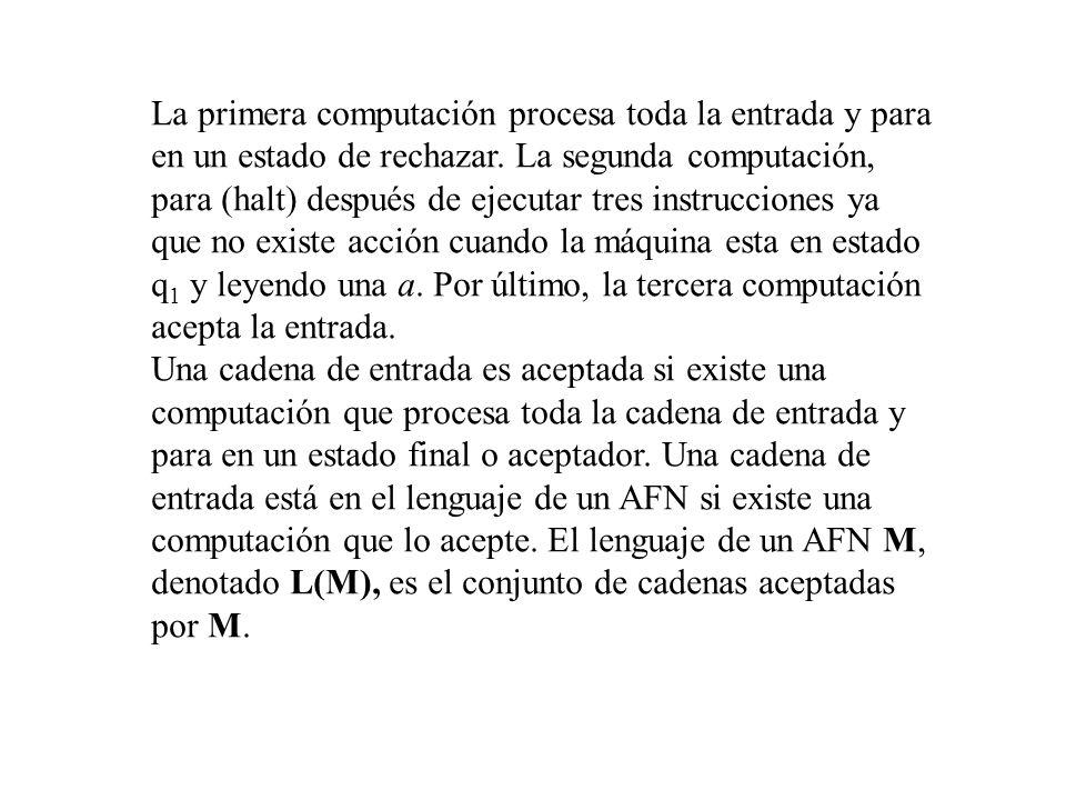 La primera computación procesa toda la entrada y para en un estado de rechazar. La segunda computación, para (halt) después de ejecutar tres instrucciones ya que no existe acción cuando la máquina esta en estado q1 y leyendo una a. Por último, la tercera computación acepta la entrada.