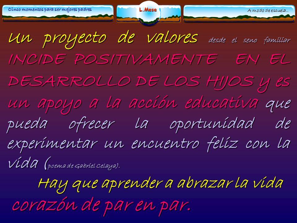Un proyecto de valores desde el seno familiar INCIDE POSITIVAMENTE EN EL DESARROLLO DE LOS HIJOS y es un apoyo a la acción educativa que pueda ofrecer la oportunidad de experimentar un encuentro feliz con la vida (poema de Gabriel Celaya).