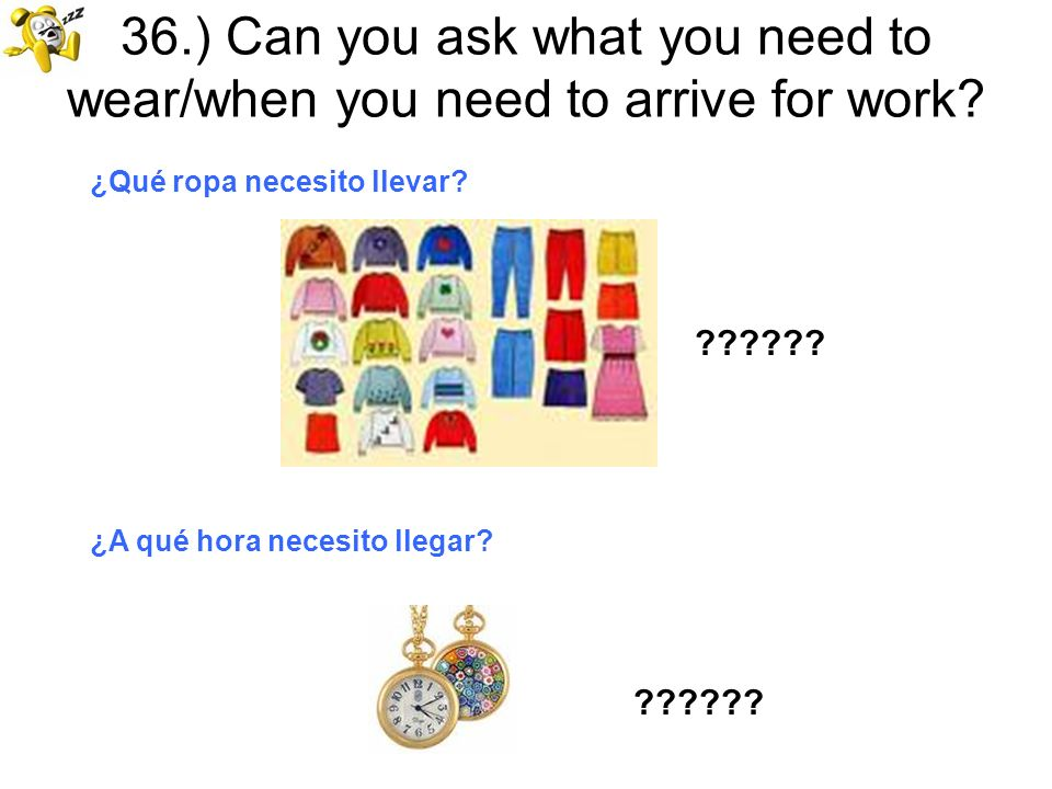 36.) Can you ask what you need to wear/when you need to arrive for work